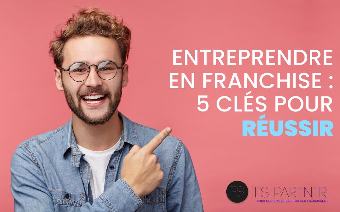 Entreprendre en franchise : 5 clés pour réussir